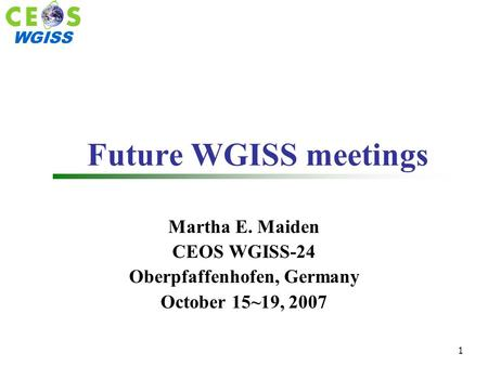 WGISS 1 Future WGISS meetings Martha E. Maiden CEOS WGISS-24 Oberpfaffenhofen, Germany October 15~19, 2007.