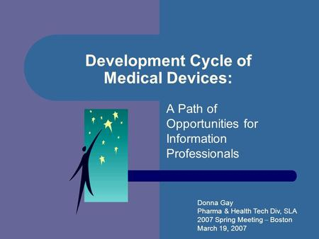 Development Cycle of Medical Devices: A Path of Opportunities for Information Professionals Donna Gay Pharma & Health Tech Div, SLA 2007 Spring Meeting.