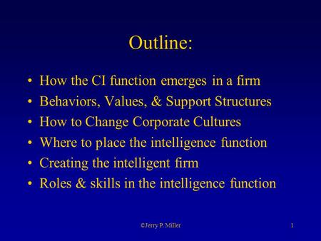 1©Jerry P. Miller Outline: How the CI function emerges in a firm Behaviors, Values, & Support Structures How to Change Corporate Cultures Where to place.