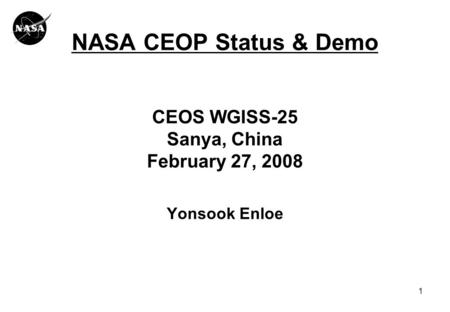 1 NASA CEOP Status & Demo CEOS WGISS-25 Sanya, China February 27, 2008 Yonsook Enloe.