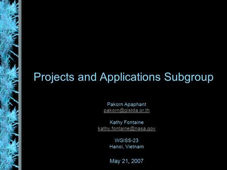 Projects and Applications Subgroup Pakorn Apaphant Kathy Fontaine WGISS-23 Hanoi, Vietnam May 21, 2007.