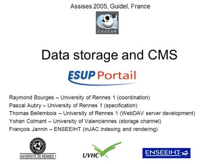 Data storage and CMS Raymond Bourges – University of Rennes 1 (coordination) Pascal Aubry – University of Rennes 1 (specification) Thomas Bellembois –