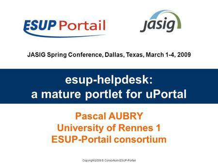 Copyright 2009 © Consortium ESUP-Portail JASIG Spring Conference, Dallas, Texas, March 1-4, 2009 esup-helpdesk: a mature portlet for uPortal Pascal AUBRY.