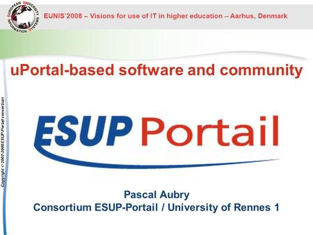 EUNIS2008 – Visions for use of IT in higher education – Aarhus, Denmark Copyright © 2002-2008 ESUP-Portail consortium uPortal-based software and community.