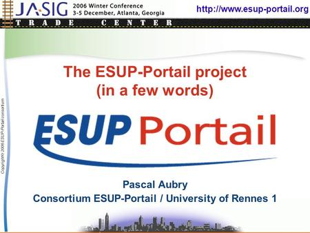 Copyright © 2006 ESUP-Portail consortium The ESUP-Portail project (in a few words) Pascal Aubry Consortium ESUP-Portail / University.