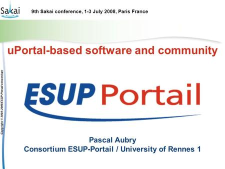 9th Sakai conference, 1-3 July 2008, Paris France Copyright © 2002-2008 ESUP-Portail consortium uPortal-based software and community Pascal Aubry Consortium.