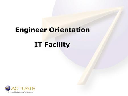 © 1995-2005, Actuate Corporation Engineer Orientation IT Facility.
