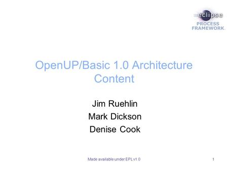 Made available under EPL v1.01 OpenUP/Basic 1.0 Architecture Content Jim Ruehlin Mark Dickson Denise Cook.