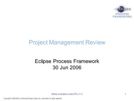 Copyright © 1998-2006, Armstrong Process Group, Inc., and others All rights reserved Made available under EPL v1.01 Project Management Review Eclipse Process.