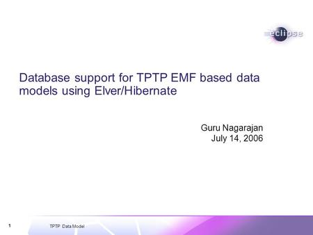 TPTP Data Model 1 Database support for TPTP EMF based data models using Elver/Hibernate Guru Nagarajan July 14, 2006.