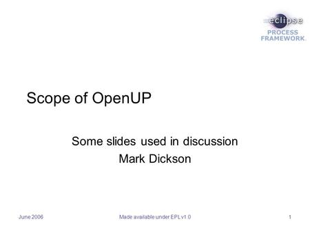 June 2006Made available under EPL v1.01 Scope of OpenUP Some slides used in discussion Mark Dickson.