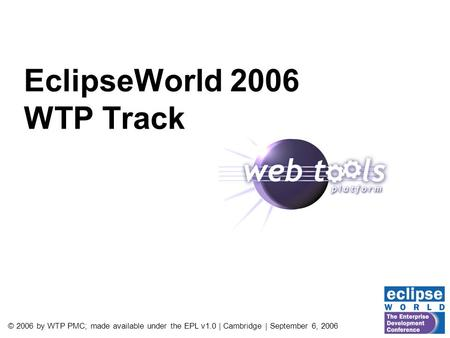 © 2006 by WTP PMC; made available under the EPL v1.0 | Cambridge | September 6, 2006 EclipseWorld 2006 WTP Track.