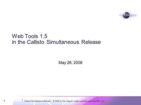 Callisto Simultaneous Release | © 2006 by Tim Wagner, made available under the EPL v1.0 1 Web Tools 1.5 in the Callisto Simultaneous Release May 26, 2006.