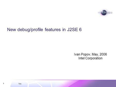 Title 1 New debug/profile features in J2SE 6 Ivan Popov, May, 2006 Intel Corporation.