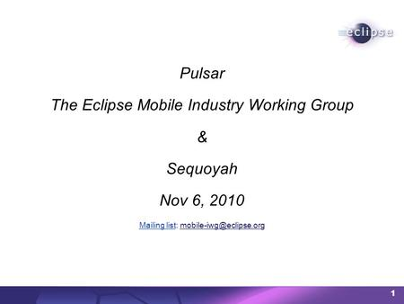 1 Pulsar The Eclipse Mobile Industry Working Group & Sequoyah Nov 6, 2010 Mailing listMailing list: