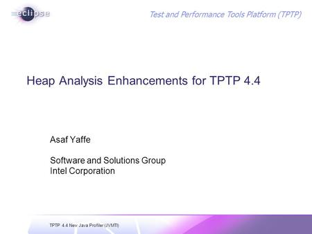TPTP 4.4 New Java Profiler (JVMTI) Test and Performance Tools Platform (TPTP) Heap Analysis Enhancements for TPTP 4.4 Asaf Yaffe Software and Solutions.