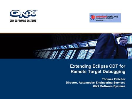 Extending Eclipse CDT for Remote Target Debugging Thomas Fletcher Director, Automotive Engineering Services QNX Software Systems.