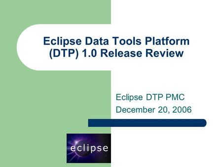 Eclipse Data Tools Platform (DTP) 1.0 Release Review Eclipse DTP PMC December 20, 2006.