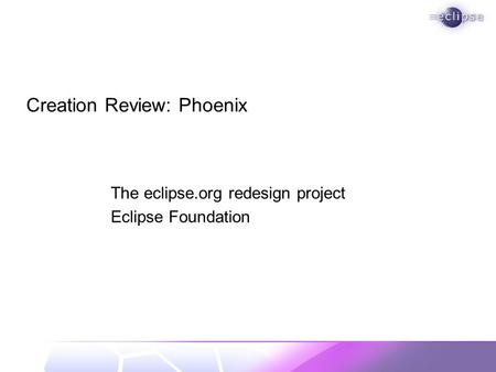 Creation Review: Phoenix The eclipse.org redesign project Eclipse Foundation.