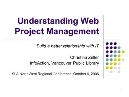 1 Understanding Web Project Management Build a better relationship with IT Christina Zeller InfoAction, Vancouver Public Library SLA NorthWest Regional.
