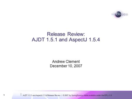AJDT 1.5.1 and AspectJ 1.5.4 Release Review | © 2007 by SpringSource, made available under the EPL v1.0 1 Release Review: AJDT 1.5.1 and AspectJ 1.5.4.