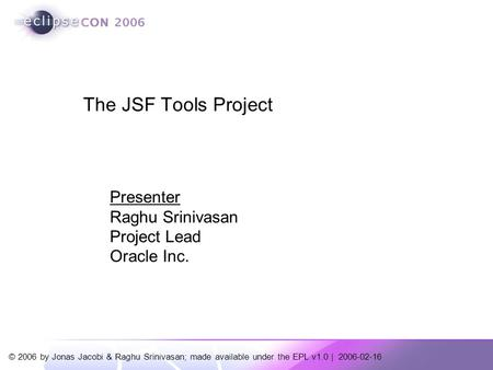 © 2006 by Jonas Jacobi & Raghu Srinivasan; made available under the EPL v1.0 | 2006-02-16 Presenter Raghu Srinivasan Project Lead Oracle Inc. The JSF Tools.