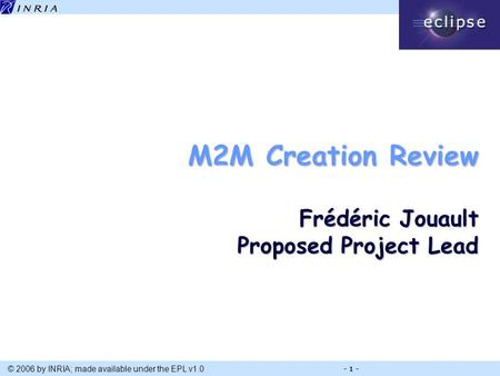 Title © 2006 by INRIA; made available under the EPL v1.0 - 1 - M2M Creation Review Frédéric Jouault Proposed Project Lead.