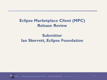1 Eclipse Marketplace Client (MPC) Release Review Submitter Ian Skerrett, Eclipse Foundation.