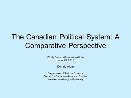 The Canadian Political System: A Comparative Perspective Study Canada Summer Institute June 23, 2010 Donald Alper Department of Political Science Center.
