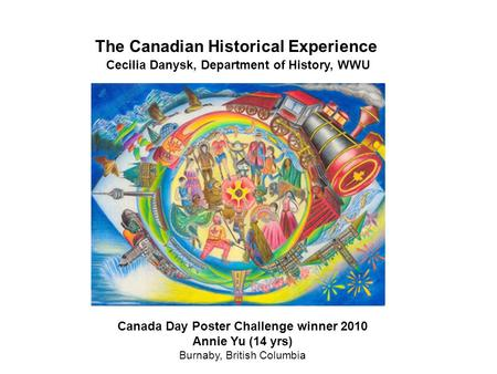 The Canadian Historical Experience Cecilia Danysk, Department of History, WWU Canada Day Poster Challenge winner 2010 Annie Yu (14 yrs) Burnaby, British.