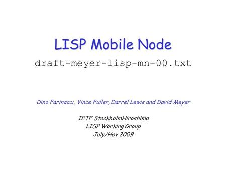 LISP Mobile Node LISP Mobile Node draft-meyer-lisp-mn-00.txt Dino Farinacci, Vince Fuller, Darrel Lewis and David Meyer IETF StockholmHiroshima LISP Working.