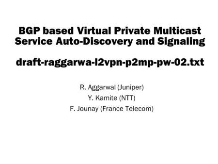 Copyright © 2004 Juniper Networks, Inc. Proprietary and Confidentialwww.juniper.net 1 BGP based Virtual Private Multicast Service Auto-Discovery and Signaling.