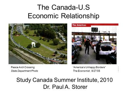 The Canada-U.S Economic Relationship Study Canada Summer Institute, 2010 Dr. Paul A. Storer Americas Unhappy Borders The Economist, 8/27/05 Peace Arch.