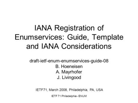 IETF 71 Philadelphia - ENUM IANA Registration of Enumservices: Guide, Template and IANA Considerations draft-ietf-enum-enumservices-guide-08 B. Hoeneisen.