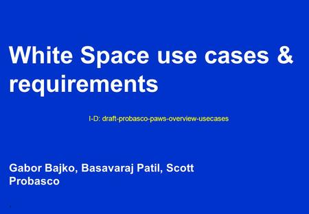1 White Space use cases & requirements Gabor Bajko, Basavaraj Patil, Scott Probasco I-D: draft-probasco-paws-overview-usecases.