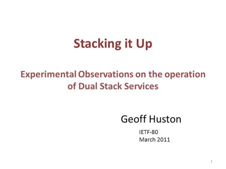 Stacking it Up Experimental Observations on the operation of Dual Stack Services Geoff Huston IETF-80 March 2011 1.