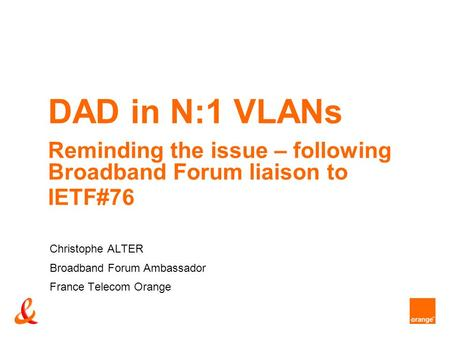 DAD in N:1 VLANs Reminding the issue – following Broadband Forum liaison to IETF#76 Christophe ALTER Broadband Forum Ambassador France Telecom Orange.
