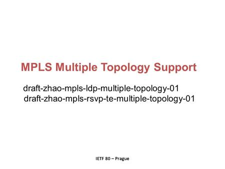 MPLS Multiple Topology Support draft-zhao-mpls-ldp-multiple-topology-01 draft-zhao-mpls-rsvp-te-multiple-topology-01 IETF 80 – Prague.