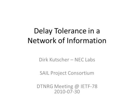 Delay Tolerance in a Network of Information Dirk Kutscher – NEC Labs SAIL Project Consortium DTNRG IETF-78 2010-07-30.