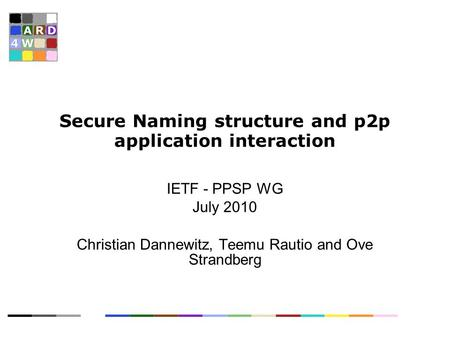 Secure Naming structure and p2p application interaction IETF - PPSP WG July 2010 Christian Dannewitz, Teemu Rautio and Ove Strandberg.