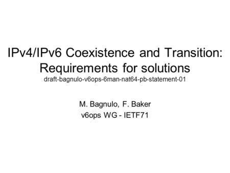 IPv4/IPv6 Coexistence and Transition: Requirements for solutions draft-bagnulo-v6ops-6man-nat64-pb-statement-01 M. Bagnulo, F. Baker v6ops WG - IETF71.
