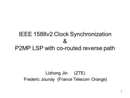 1 IEEE 1588v2 Clock Synchronization & P2MP LSP with co-routed reverse path Lizhong Jin (ZTE) Frederic Jounay (France Telecom Orange)