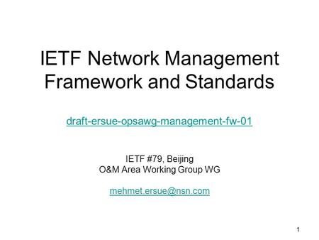 1 IETF Network Management Framework and Standards draft-ersue-opsawg-management-fw-01 draft-ersue-opsawg-management-fw-01 IETF #79, Beijing O&M Area Working.