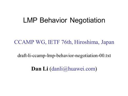 LMP Behavior Negotiation CCAMP WG, IETF 76th, Hiroshima, Japan draft-li-ccamp-lmp-behavior-negotiation-00.txt Dan Li