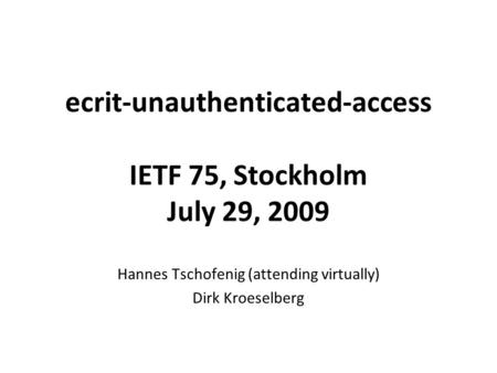Ecrit-unauthenticated-access IETF 75, Stockholm July 29, 2009 Hannes Tschofenig (attending virtually) Dirk Kroeselberg.