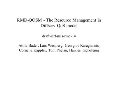 RMD-QOSM - The Resource Management in Diffserv QoS model draft-ietf-nsis-rmd-14 Attila Báder, Lars Westberg, Georgios Karagiannis, Cornelia Kappler, Tom.