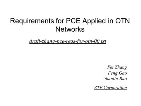 Requirements for PCE Applied in OTN Networks draft-zhang-pce-reqs-for-otn-00.txt Fei Zhang Feng Gao Yuanlin Bao ZTE Corporation.