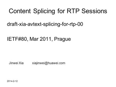 2014-2-12 Content Splicing for RTP Sessions draft-xia-avtext-splicing-for-rtp-00 IETF#80, Mar 2011, Prague Jinwei
