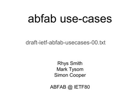 Abfab use-cases draft-ietf-abfab-usecases-00.txt Rhys Smith Mark Tysom Simon Cooper IETF80.