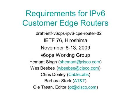 Requirements for IPv6 Customer Edge Routers draft-ietf-v6ops-ipv6-cpe-router-02 IETF 76, Hiroshima November 8-13, 2009 v6ops Working Group Hemant Singh.